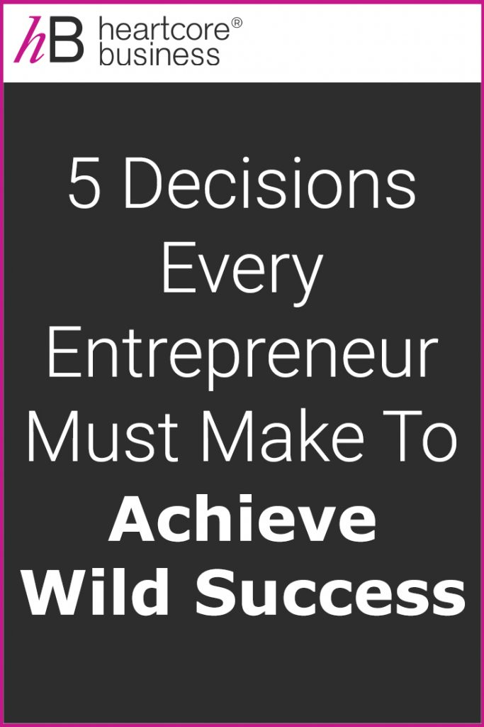 Want to go from wherever you are now to wherever you want to be? Then you will need to make some important decisions. I'll share the 5 Decisions Every Entrepreneur Must Make to Achieve Wild Success! #heartcorebusiness #businessempire #entrepreneur #coaching