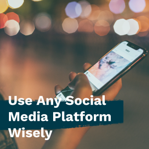 Use any social media platform wisely